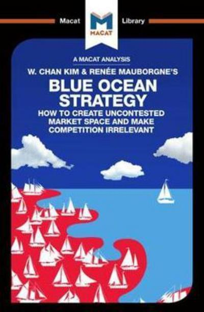 A Macat analysis of W. Chan Kim & Renée Mauborgne's Blue Ocean Strategy: how to create uncontested market space and make competition irrelevant