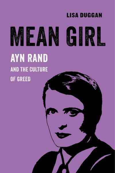 Mean girl Ayn Rand and the culture of greed. 9780520294776